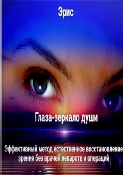 Эрис Глаза– зеркалодуши. Эффективный метод естественное восстановление зрения без врачей лекарств и операций