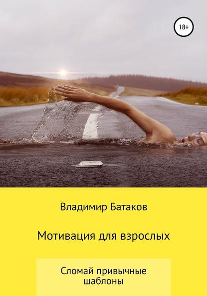 Владимир Батаков Мотивация для взрослых или жизнь по твоим правилам владимир батаков мотивация для взрослых или жизнь по твоим правилам