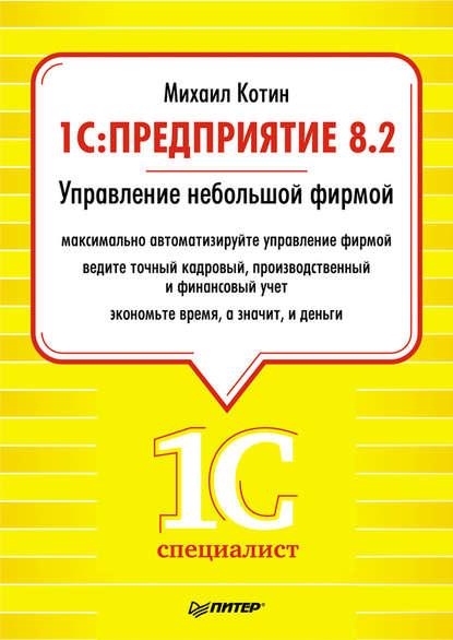 Михаил Котин 1C: Предприятие 8.2. Управление небольшой фирмой котин михаил 1c предприятие 8 2 управление небольшой фирмой