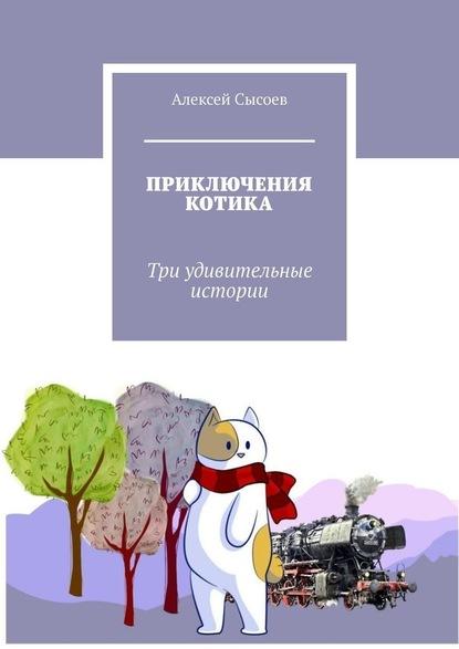 Алексей Сысоев. ПРИКЛЮЧЕНИЯ КОТИКА. Три удивительные истории