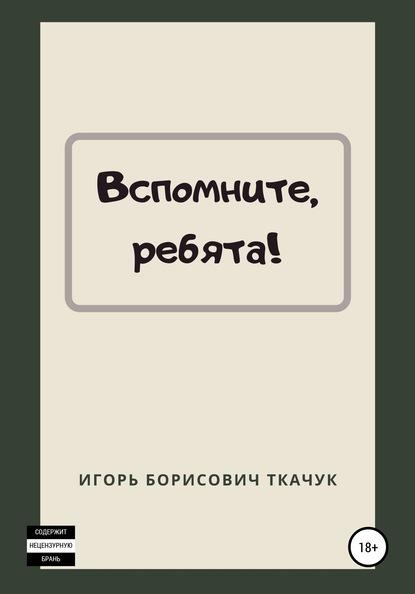 Игорь Борисович Ткачук Вспомните, ребята!