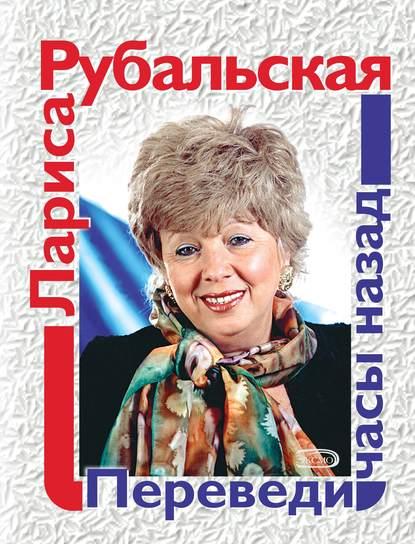 Лариса Рубальская Переведи часы назад (сборник) лариса рубальская