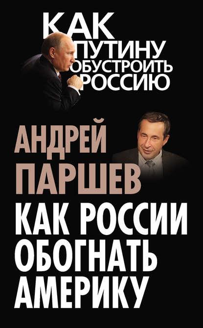 Фото - Андрей Паршев Как России обогнать Америку андрей паршев почему россия не америка