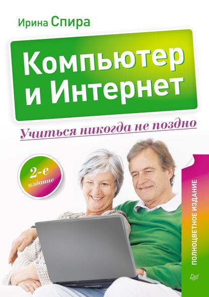 Ирина Спира Компьютер и Интернет. Учиться никогда не поздно компьютер