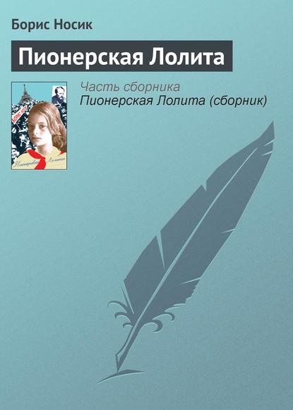 Борис Носик Пионерская Лолита лолита красногорск