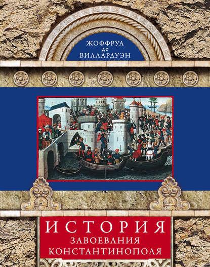 Жоффруа де Виллардуэн История завоевания Константинополя жоффруа де виллардуэн история завоевания константинополя
