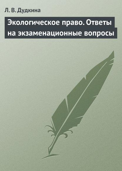 Л. В. Дудкина Экологическое право. Ответы на экзаменационные вопросы ларионова е л криминалистика экзаменационные ответы
