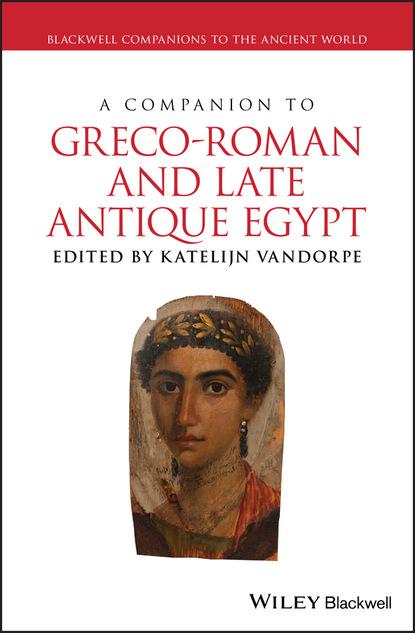 Фото - Группа авторов A Companion to Greco-Roman and Late Antique Egypt jon hall a companion to roman rhetoric