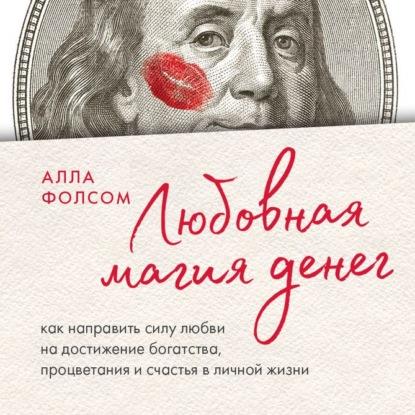 Фолсом Алла Анатольевна Любовная магия денег. Как направить силу любви на достижение богатства, процветания и счастья в личной жизни обложка