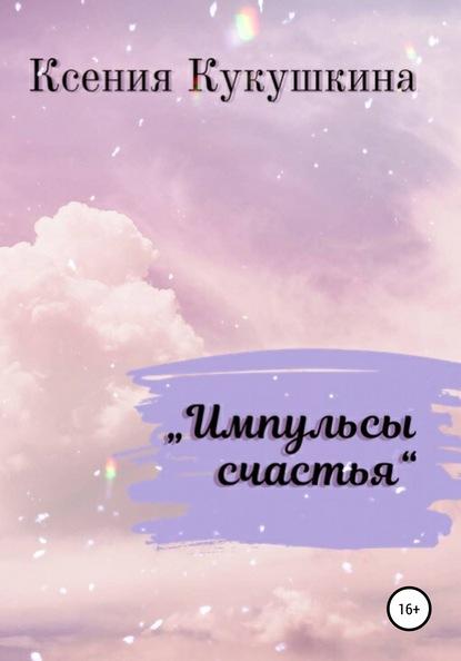 Импульсы счастья Ксения Кукушкина