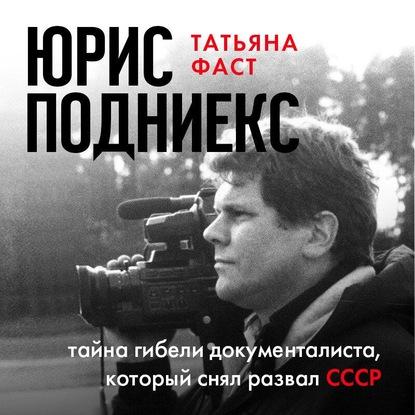 Фаст Татьяна Юрис Подниекс: тайна гибели документалиста, который снял развал СССР обложка