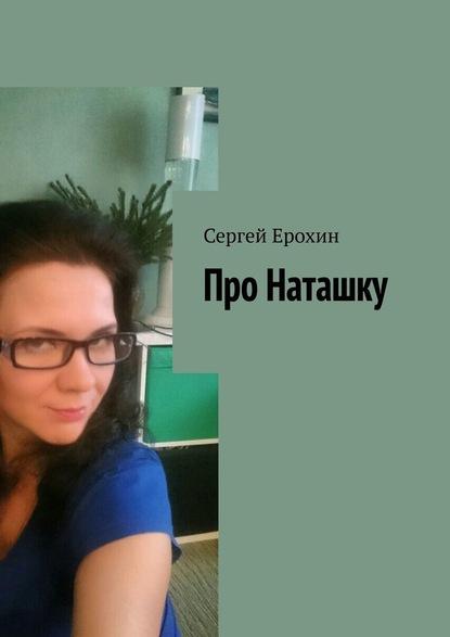 Сергей Ерохин Про Наташку сергей ерохин путь истина жизнь сборник стихотворений