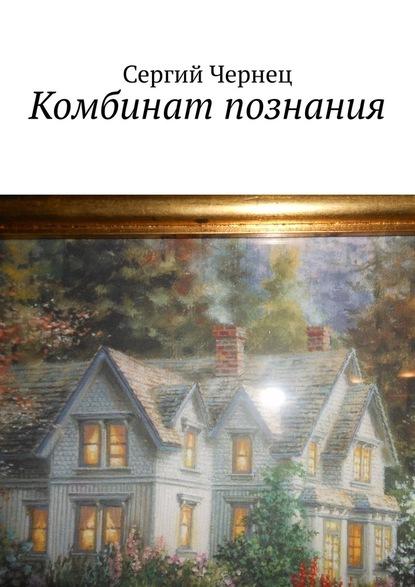 Сергий Чернец Комбинат познания художественная литература
