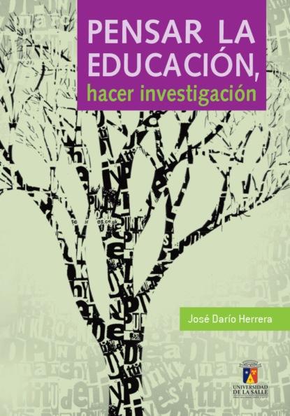 José Darío Herrera González Pensar la educación, hacer investigación pierre choderlos de laclos la educación de las mujeres y otros ensayos