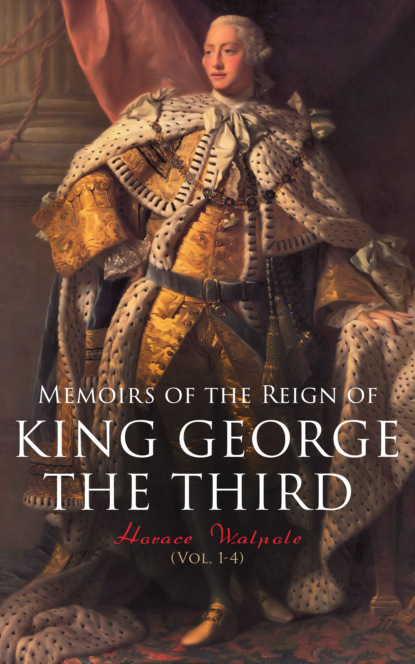 Horace Walpole Memoirs of the Reign of King George the Third (Vol. 1-4) william james a full correct account of the military occurrences of the late war between great britain and the united states of america vol 1