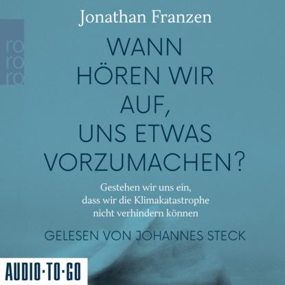 Jonathan Franzen Wann hören wir auf, uns etwas vorzumachen? - Gestehen wir uns ein, dass wir die Klimakatastrophe nicht verhindern können (Gekürzt) jonathan franzen how to be alone