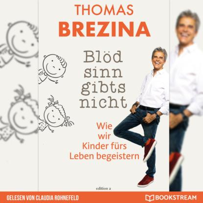 Thomas Brezina Blödsinn gibt's nicht - Wie wir Kinder fürs Leben begeistern (Ungekürzt) thomas brezina auch das geht vorbei glücklich bleiben in schweren zeiten ungekürzt