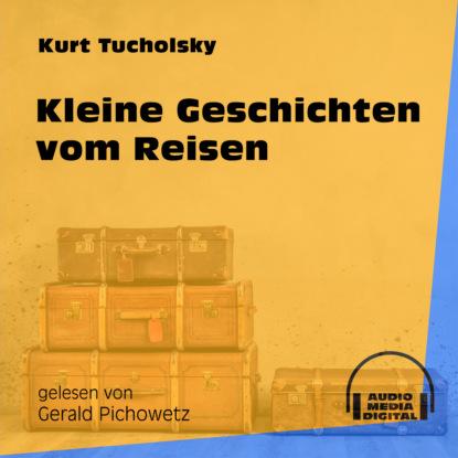Kurt Tucholsky Kleine Geschichten vom Reisen (Ungekürzt) kurt tucholsky die kunst falsch zu reisen ungekürzt