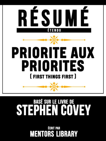 Фото - Mentors Library Résumé Etendu: Priorite Aux Priorites (First Things First) - Basé Sur Le Livre De Stephen Covey mentors library résumé etendu 10% plus heureux 10% happier basé sur le livre de dan harris