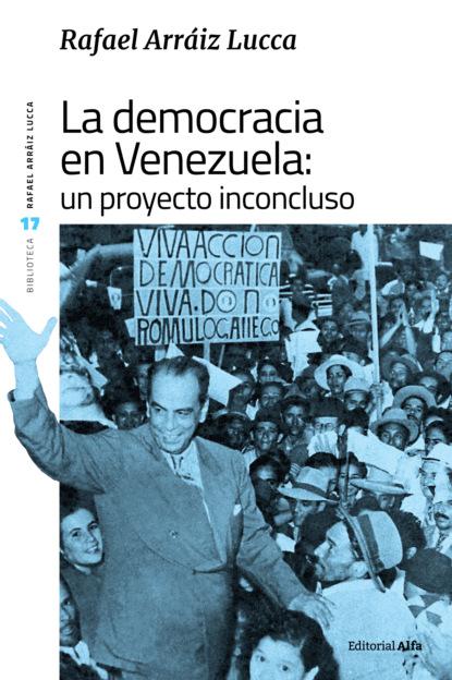 Rafael Arráiz Lucca La democracia en Venezuela: un proyecto inconcluso rafael jiménez la novia ahorcada en el país del viento
