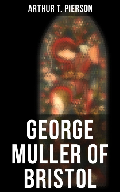 Фото - Arthur T. Pierson George Muller of Bristol george muller a narrative of some of the lord s dealings with george müller vol 1 4