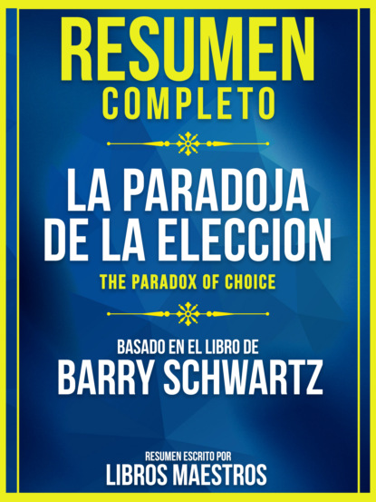 Resumen Completo: La Paradoja De La Eleccion (The Paradox Of Choice) - Basado En El Libro De Barry Schwartz