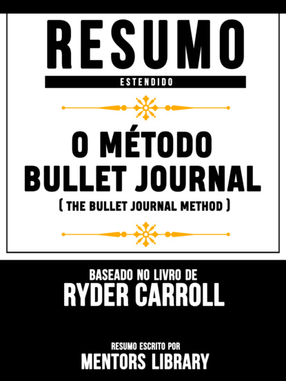 Resumo Estendido: O M?todo Bullet Journal (The Bullet Journal Method) - Baseado No Livro De Ryder Carroll