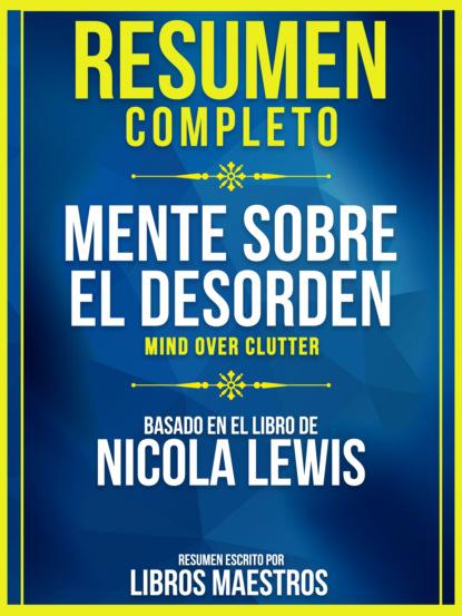 Resumen Completo: Mente Sobre El Desorden (Mind Over Clutter) - Basado En El Libro De Nicola Lewis