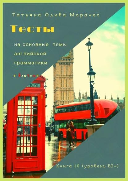 Тесты наосновные темы английской грамматики сключами. Книга 10(уровеньВ2+)