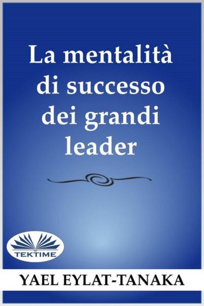 Yael Eylat-Tanaka La Mentalità Di Successo Dei Grandi Leader yael eylat tanaka la mentalità di successo dei grandi leader