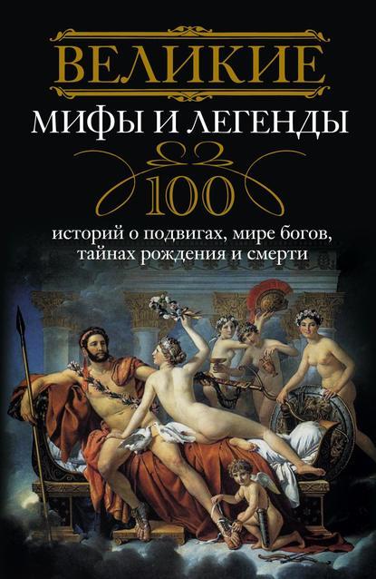 Отсутствует — Великие мифы и легенды. 100 историй о подвигах, мире богов, тайнах рождения и смерти