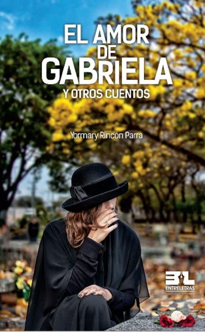 Yormary Rincón Parra El amor de Gabriela gabriela gonzalez políticas espacios y prácticas de memoria