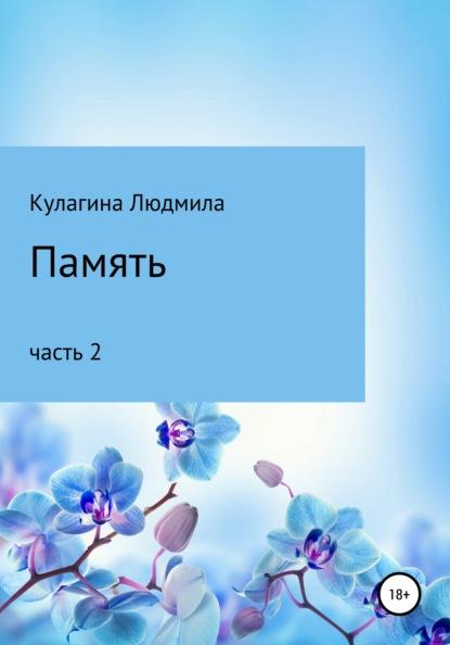 Людмила Евгеньевна Кулагина Память. Часть 2 людмила евгеньевна кулагина память