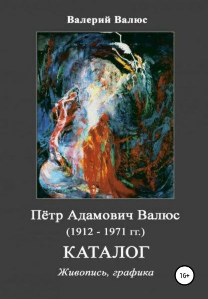 Валерий Петрович Валюс Пётр Адамович Валюс (1912-1971 гг.) Каталог Живопись, графика