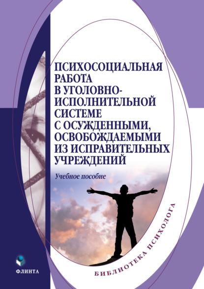 Коллектив авторов Психосоциальная работа в уголовно-исполнительной системе с осужденными, освобождаемыми из исправительных учреждений правила внутреннего распорядка исправительных учреждений