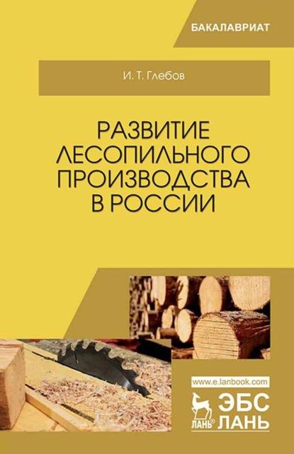 И. Т. Глебов Развитие лесопильного производства в России