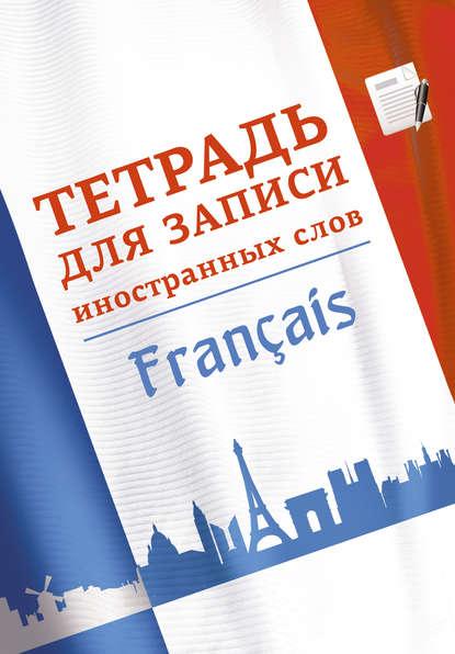 Группа авторов Тетрадь для записи иностранных слов. Французский язык тетрадь для записи иностранных слов а6 лак вид 2