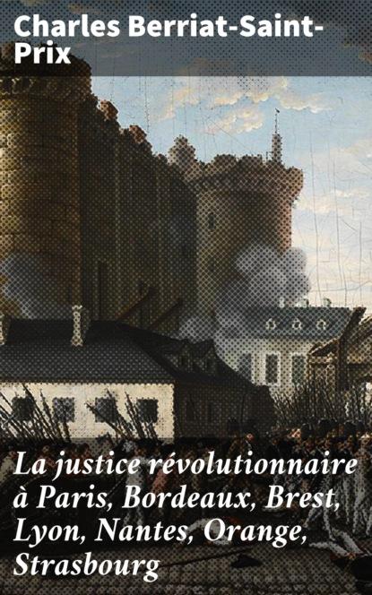 Charles Berriat-Saint-Prix La justice révolutionnaire à Paris, Bordeaux, Brest, Lyon, Nantes, Orange, Strasbourg hamza strasbourg