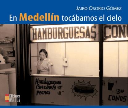 Jairo Osorio Gómez En Medellín tocábamos el cielo la la la