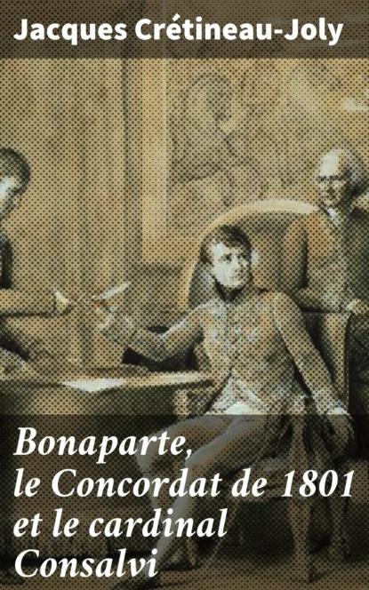 Фото - Jacques Crétineau-Joly Bonaparte, le Concordat de 1801 et le cardinal Consalvi andré jacques coffin rony le point d honneur ou l empire des grâces et de la constance