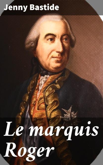 Jenny Bastide Le marquis Roger