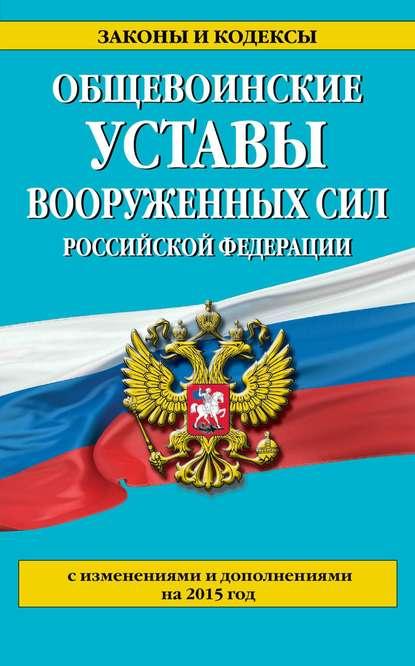 Группа авторов Общевоинские уставы Вооруженных сил Российской Федерации (с изменениями и дополнениями на 2015 год)