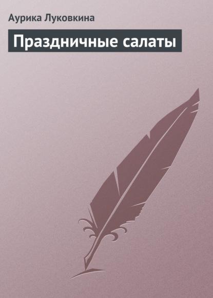 Аурика Луковкина Праздничные салаты аурика луковкина золотой ус и 4 группы крови