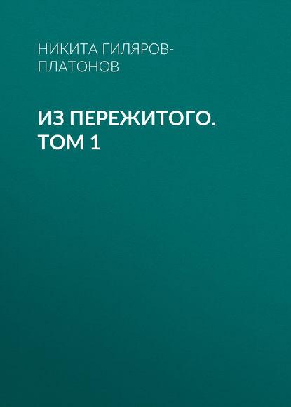 Никита Гиляров-Платонов Из пережитого. Том 1 гиляров платонов никита петрович из пережитого том 2