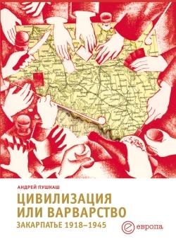 Цивилизация или варварство: Закарпатье (1918-1945 г.г.)