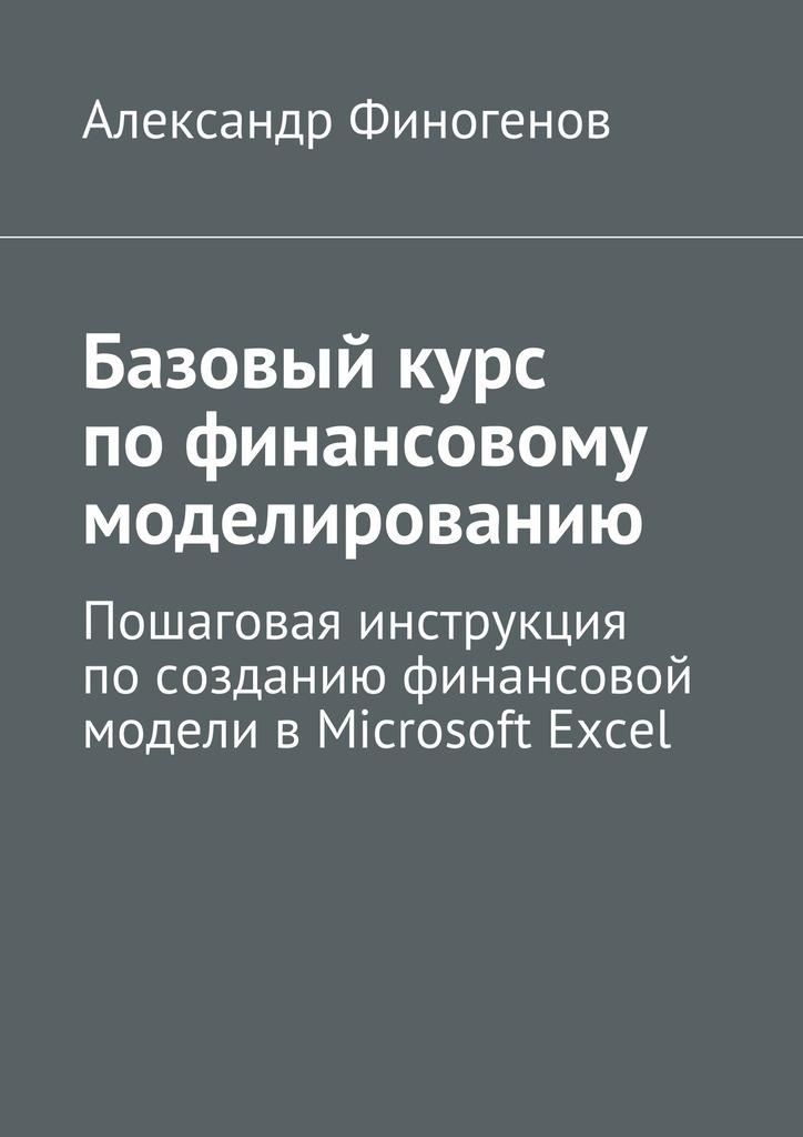 Базовыйкурс пофинансовому моделированию. Пошаговая инструкция посозданию финансовой модели вMicrosoft Excel