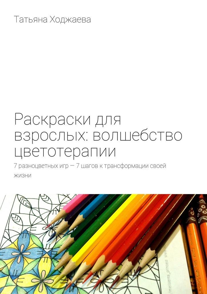 Раскраски для взрослых: волшебство цветотерапии. 7разноцветных игр– 7шагов ктрансформации своей жизни