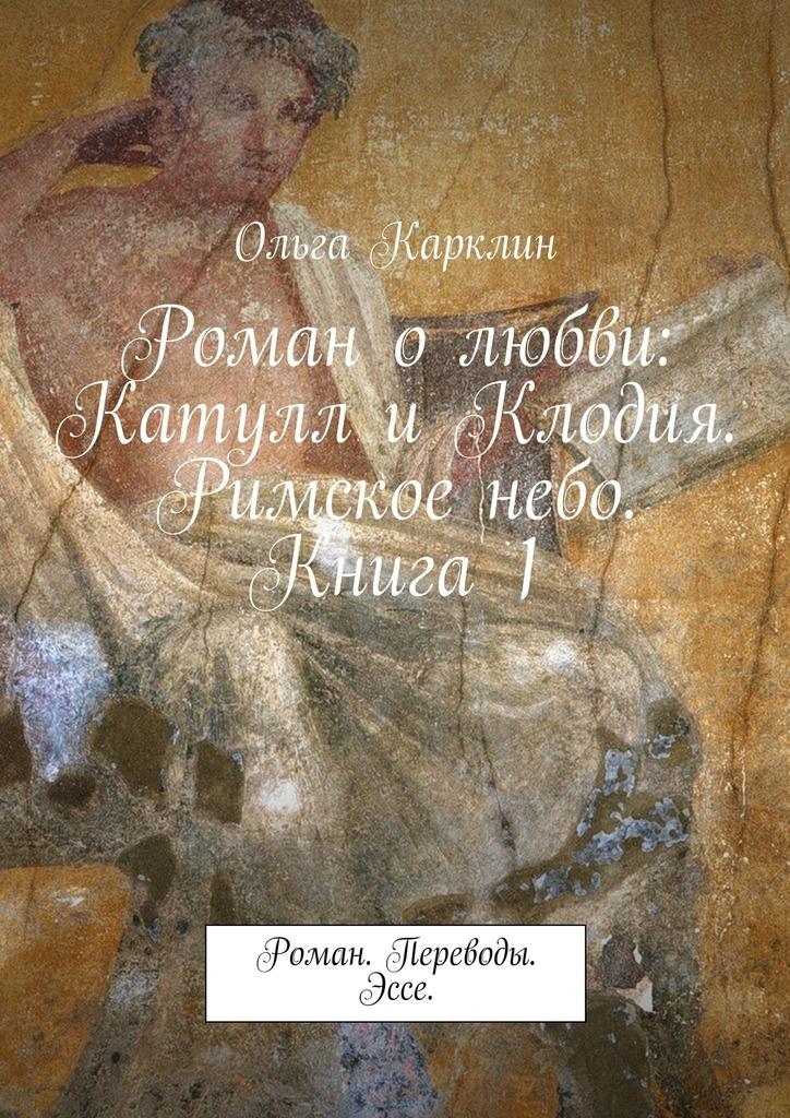 Роман олюбви: Катулл иКлодия. Римскоенебо. Книга 1. Роман. Переводы. Эссе.