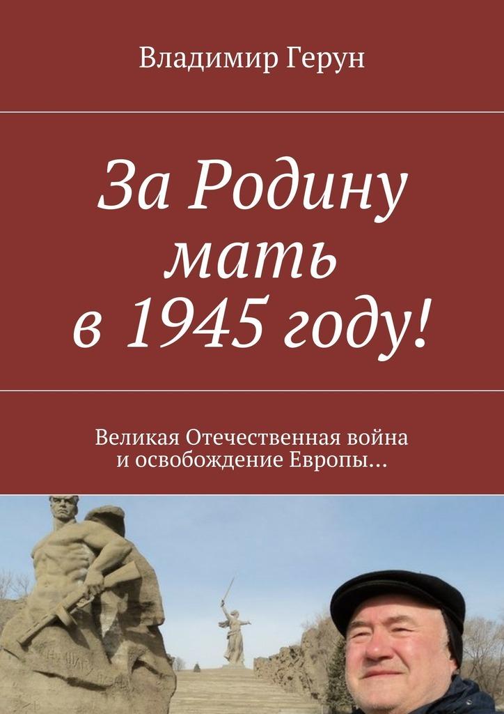 ЗаРодину мать в1945году! Великая Отечественная война иосвобождение Европы…