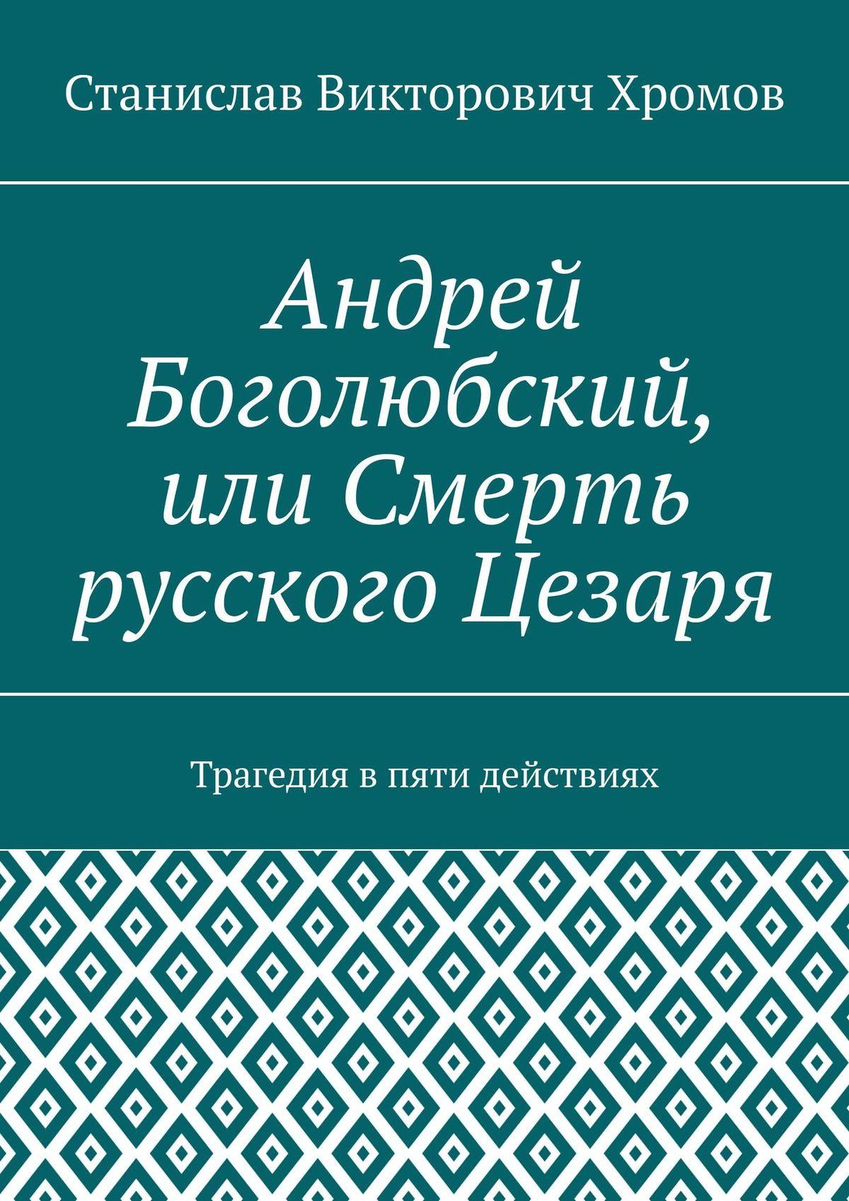 Андрей Боголюбский, или Смерть русского Цезаря. Трагедия впяти действиях
